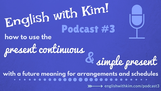 Podcast #3 How to Use the Present Continuous and Simple Present with a Future Meaning for Arrangements and Schedules