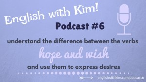 English with Kim Podcast #6: The Difference Between the Verbs Hope and Wish to Express Desires