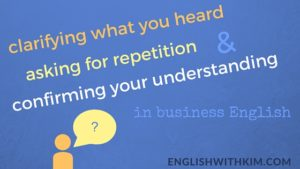 Clarifying What Your Heard, Asking For Repetition, and Confirming Your Understanding in Business English