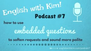 Podcast #7 How to Use Embedded Questions to Soften Requests and Sound More Polite